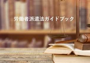 労働者派遣法ガイドブック|改正された部分や法律違反になるケース