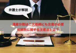 【弁護士が解説】遺産分割は二次相続にも注意が必要 相続税に関する注意点とは?