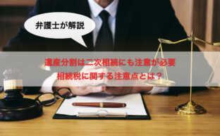 【弁護士が解説】遺産分割は二次相続にも注意が必要|相続税に関する注意点とは?