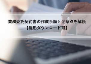 業務委託契約書の雛形【ダウンロード可】作成手順と注意点を解説