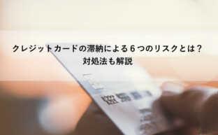 クレジットカードの滞納による6つのリスクとは?対処法も解説