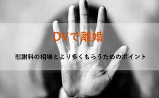 DVで離婚|慰謝料請求方法と相場より多くもらうためのポイント8つ