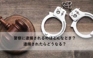 警察に逮捕されるのはどんなとき?逮捕されたらどうなる?
