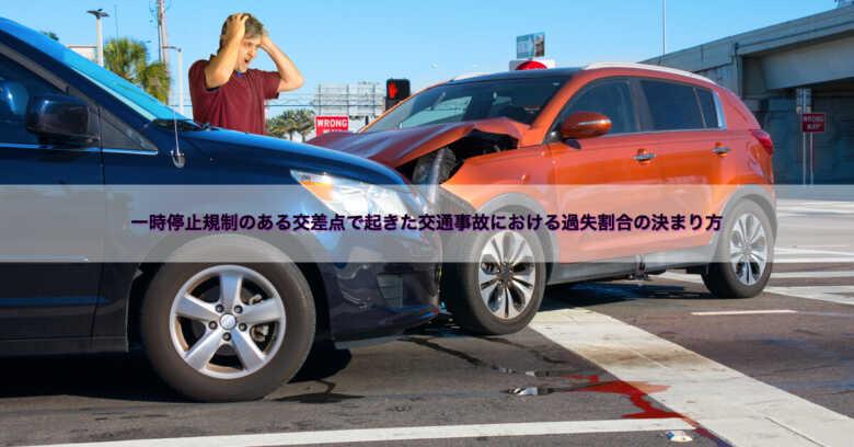 一時停止規制のある交差点(信号機による交通整理なし)で起きた交通事故における過失割合の決まり方
