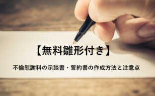 【無料雛形付き】不倫慰謝料の示談書・誓約書の作成方法と注意点