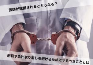 医師が逮捕されるとどうなる?刑罰や免許取り消しを避けるためにやるべきこととは