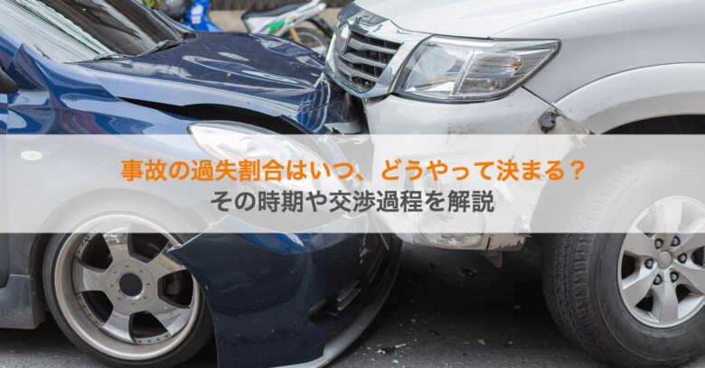 事故の過失割合はいつ、どうやって決まる?その時期や交渉過程を解説