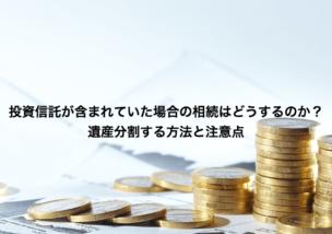 投資信託が含まれていた場合の相続はどうするのか?遺産分割する方法と注意点