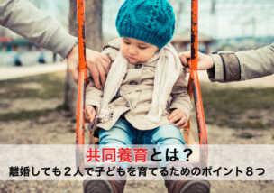 共同養育とは?離婚しても2人で子どもを育てるためのポイント8つ