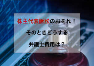 株主代表訴訟のおそれ!そのときどうする、弁護士費用は?