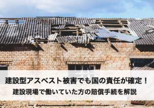 建設型アスベスト被害でも国の責任が確定!建設現場で働いていた方の賠償手続を解説