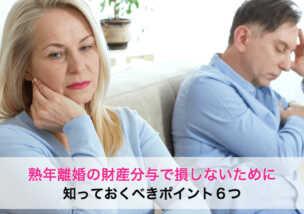 熟年離婚の財産分与で損しないために知っておくべきポイント6つ