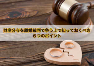 財産分与を離婚裁判で争う上で知っておくべき6つのポイント