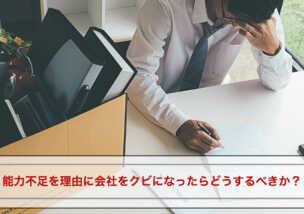 能力不足を理由に会社をクビになったらどうするべきか?