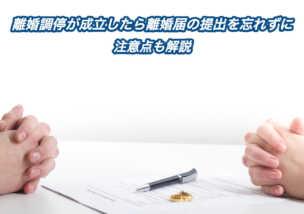 離婚調停が成立したら離婚届の提出を忘れずに〜注意点も解説