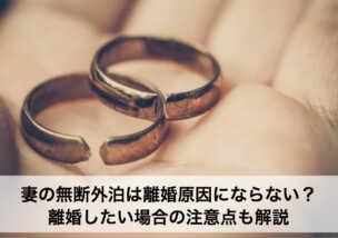 妻の無断外泊は離婚原因にならない?離婚したい場合の注意点も解説