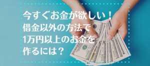 お金が今すぐ欲しい!借金以外の方法で1万円以上のお金を作るには?