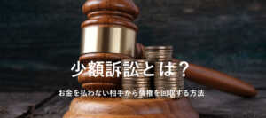 意外と簡単!お金を払わない相手から少額訴訟で債権回収する方法
